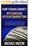 HOW TO MAKE MONEY WITH AMAZON AFFILIATE MARKETING (AMAZON): The Ultimate Step-by-Step Guide To Making Money From Home (Or Anywhere In The World) (Business ... (Marketing Books Book 1) (English Edition)