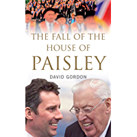 The Fall of the House of Paisley: The Downfall of Ian Paisley's Political Dynasty
