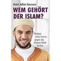 Wem gehört der Islam?: Plädoyer eines Imams gegen das Schwarz-Weiß-Denken