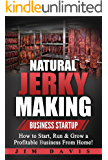 Natural Jerky Making Business Startup: How to Start, Run & Grow a Profitable Beef Jerky Business From Home!
