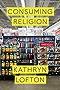 Consuming Religion (Class 200: New Studies in Religion)