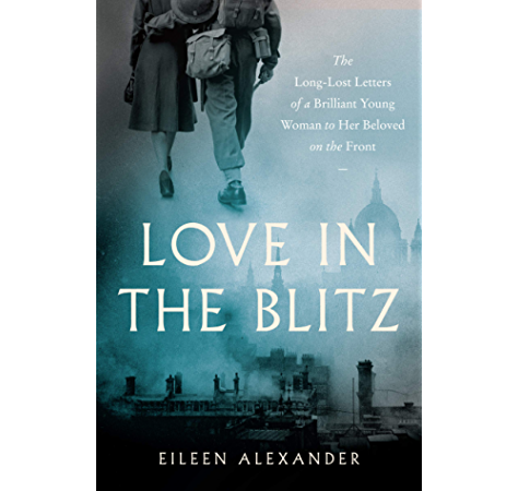 Amazon Com Love In The Blitz The Long Lost Letters Of A Brilliant Young Woman To Her Beloved On The Front Ebook Alexander Eileen Kindle Store