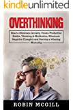Overthinking: How to Eliminate Anxiety, Create Productive Habits, Thinking & Meditation, Eliminate Negative Thoughts and…