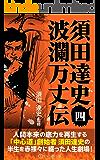 須田達史「波瀾万丈伝」第四巻 須田達史波瀾万丈伝シリーズ