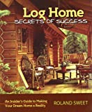 Log Home Secrets of Success: An Insider's Guide to Making Your Dream Home a Reality