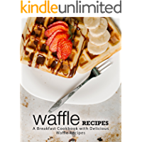 Waffle Recipes: A Breakfast Cookbook with Delicious Waffle Recipes