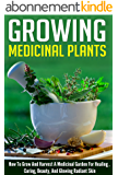 Growing Medicinal Plants - How to Grow and Harvest A Medicinal Garden for Healing, Curing, Beauty, And Glowing Radiant Skin (Growing And Harvesting Medicinal ... And Curing Illnesses) (English Edition)