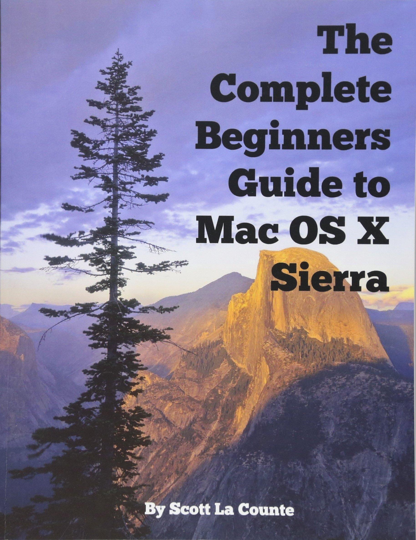 Download The Complete Beginners Guide to Mac OS X Sierra (Version 10.12): (For MacBook, MacBook Air, MacBook Pro, iMac, Mac Pro, and Mac Mini) ebook