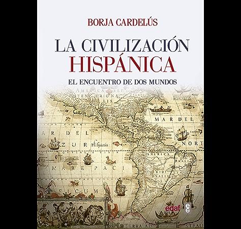 Civilización hispánica: El encuentro de dos mundos que creó una de las grandes culturas de la Humanidad (Crónicas de la Historia) eBook: Cardelús, Borja: Amazon.es: Tienda Kindle