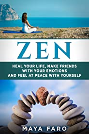 Zen: Heal Your Life, Make Friends with Your Emotions and Feel at Peace with Yourself (Zen, Buddhism, Mindfulness, Anxiety Bo