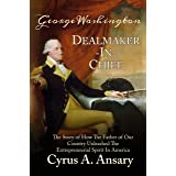George Washington Dealmaker-In-Chief: The Story of How The Father of Our Country Unleashed The Entrepreneurial Spirit in Amer