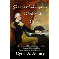 George Washington Dealmaker-In-Chief: The Story of How The Father of Our Country Unleashed The Entrepreneurial Spirit in…