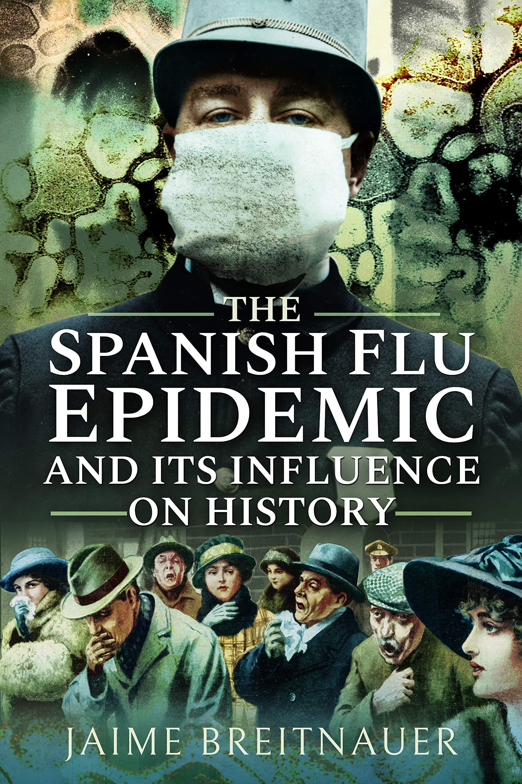 The Spanish Flu Epidemic And Its Influence On History Breitnauer Jaime 9781526745170 Amazon Com Books