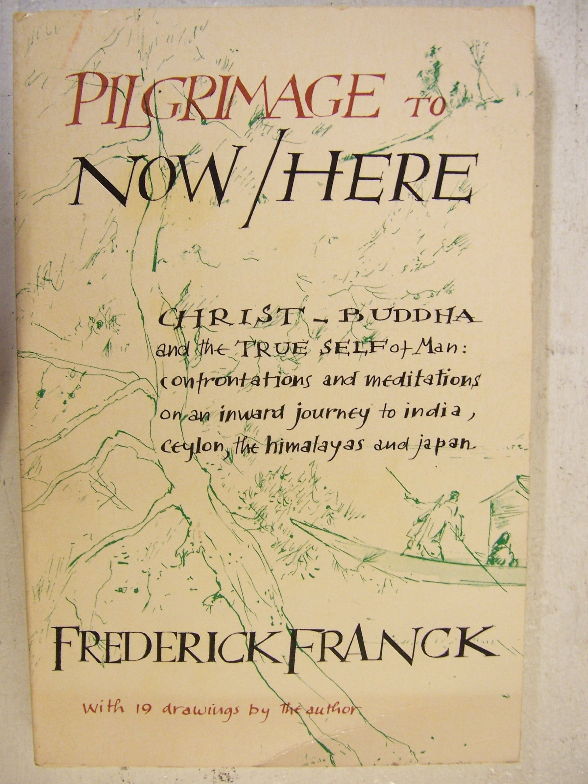 Pilgrimage to Now / Here: Christ Buddha and the True Self of Man, Confrontations and Meditations on an Inward Journey to India, Ceylon, the Himalayas and Japan