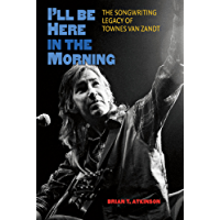 I'll Be Here in the Morning: The Songwriting Legacy of Townes Van Zandt (John and Robin Dickson Series in Texas Music, sponsored by the Center for Texas Music History, Texas State University)