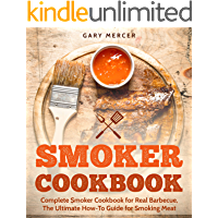 Smoker Cookbook: Complete Smoker Cookbook for Real Barbecue, The Ultimate How-To Guide for Smoking Meat