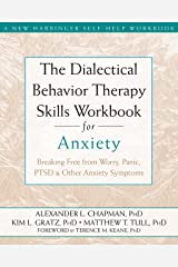 The Dialectical Behavior Therapy Skills Workbook for Anxiety: Breaking Free from Worry, Panic, PTSD, and Other Anxiety Symptoms (A New Harbinger Self-Help Workbook) Kindle Edition