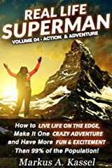 Real Life Superman: How to Live Life on the Edge, Make It One Crazy Adventure and Have More Fun & Excitement than 99% of the Population: Volume 04: the Action & Adventure Edition Kindle Edition