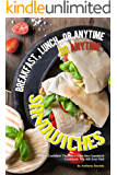 Breakfast, Lunch, or Anytime Sandwiches: We Are Confident That This Is the Best Sandwich Cookbook You Will Ever Find