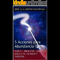 Input - Process - Output (Inlcuye Audios y Videos): 5 Acciones para Abundancia Total (Éxito en Acción nº 1)