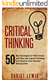 Critical Thinking: 50 Best Strategies to Think Smart and Clear, Get Logical Thinking, and Improve Your Decision Making Skills (Organize Yourself, Organize ... To Do List Book 18) (English Edition)