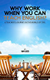 Why Work When You Can Teach English?: A Teacher's Journey in the World of TEFL (English Edition)