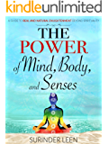 The Power of Mind, Body, And Senses: A Guide to Real and Natural Enlightenment Beyond Spirituality (The Journey Within Book 1)