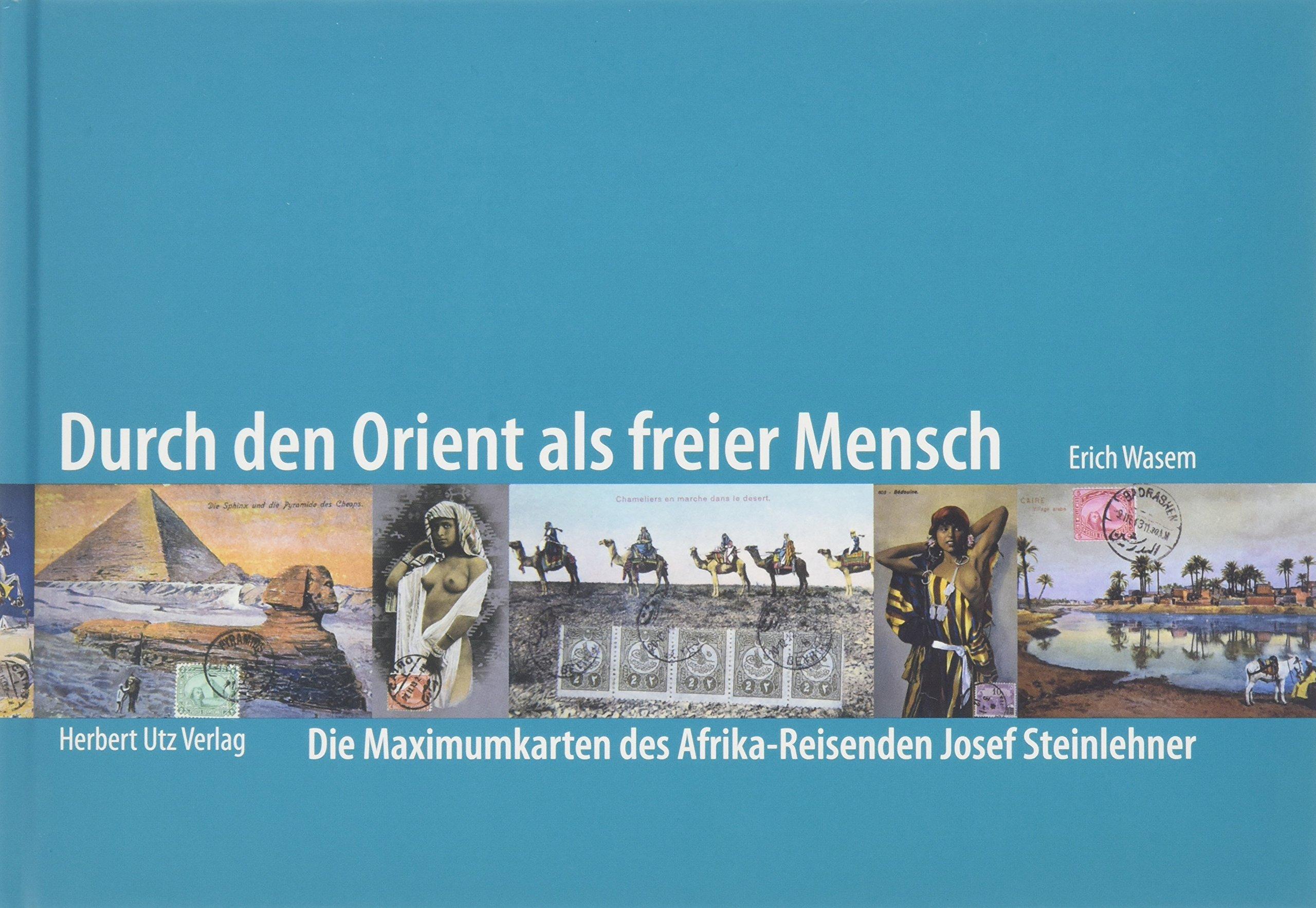 Durch den Orient als freier Mensch: Die Maximumkarten des Afrika-Reisenden Josef Steinlehner (Sachbuch)