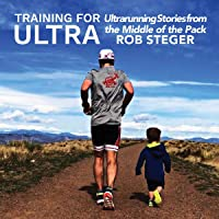 Training for Ultra: Ultra Running Stories from the Middle of the Pack