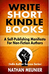 Write Short Kindle Books: A Self-Publishing Manifesto for Non-Fiction Authors (Indie Author Success Series Book 1) Kindle Edition
