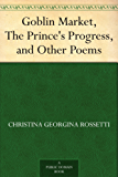 Goblin Market, The Prince's Progress, and Other Poems (English Edition)