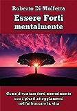 Essere Forti mentalmente: Come diventare forti mentalmente con i giusti atteggiamenti nell'affrontare la vita (Italian Edition)