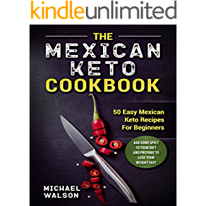 The Mexican Keto Cookbook: 50 Easy Mexican Keto Recipes For Beginners. Add Some Spicy To Your Diet And Prepare To Lose…