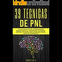 PNL - 39 Técnicas de PNL -  La Guía Definitiva de la Programación Neurolingüística: Reprograma tu Cerebro, Controla Tu Mente, Crea la Vida que Deseas, Maximiza tu Potencial