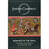 Romance of the Grail: The Magic and Mystery of Arthurian Myth (The Collected Works of Joseph Campbell)