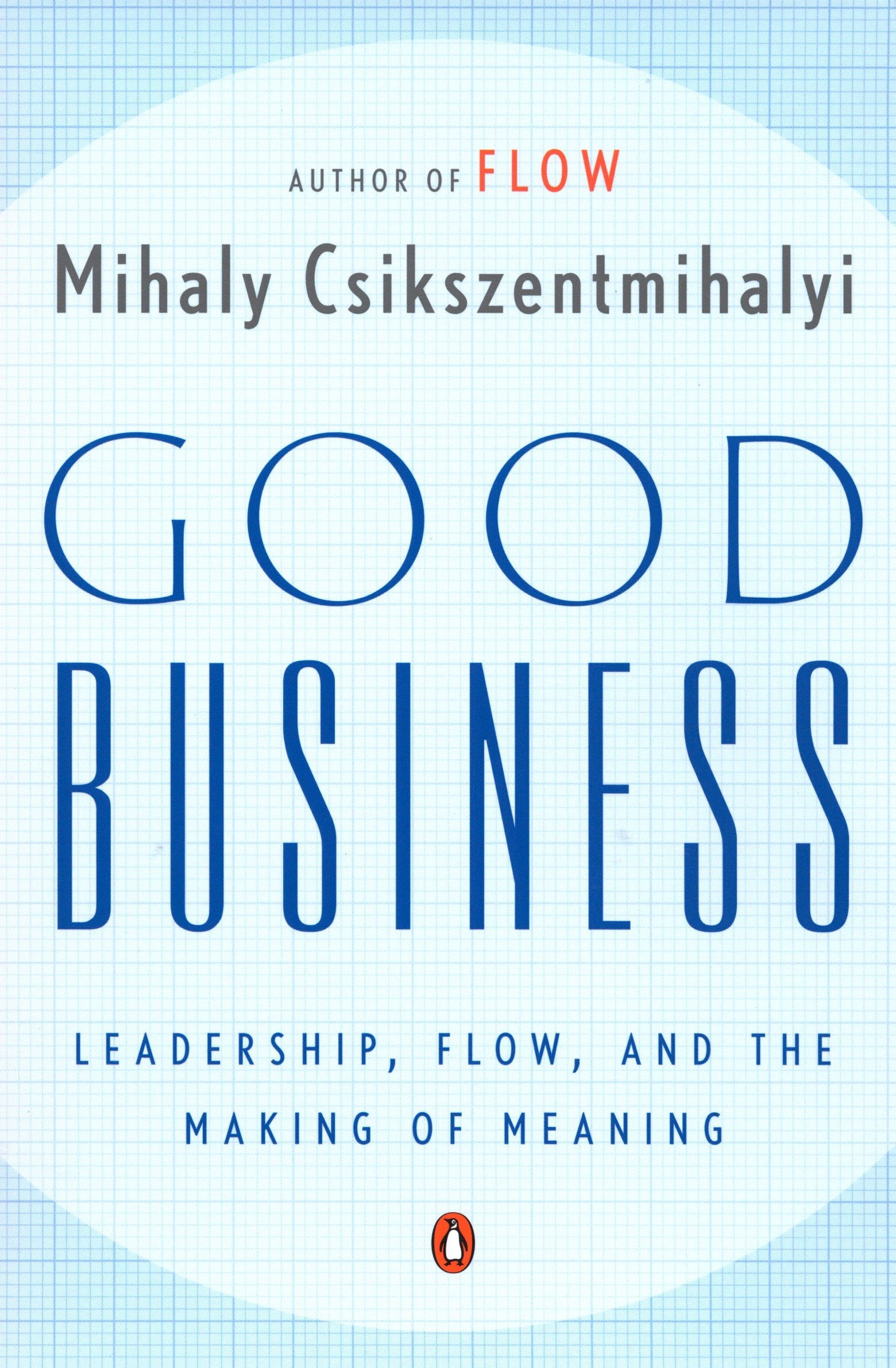 Book Summary: Good Business - Leadership, Flow, and the Making of Meaning by Mihaly Csikszentmihalyi