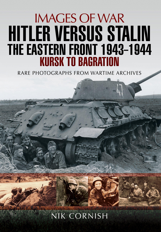 Hitler versus Stalin: The Eastern Front 1943 - 1944: Kursk to Bagration  (Images of War): Nik Cornish: 9781473861701: Amazon.com: Books