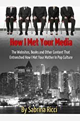 How I Met Your Media: The Websites, Books and Other Content That Entrenched How I Met Your Mother In Pop Culture Kindle Edition