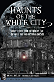 Haunts of the White City: Ghost Stories from the World's Fair, the Great Fire and Victorian Chicago (Haunted America)