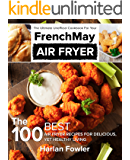 The Ultimate Unofficial Cookbook for Your FrenchMay Air Fryer: The 100 Best Air Fryer Recipes for Delicious yet Healthy Living