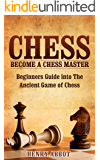 Chess: Become A Chess Master – Beginners Guide Into The Ancient Game of Chess (Chess 101, Chess Mastery)