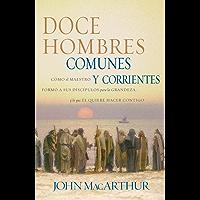 Doce hombres comunes y corrientes: Cómo el Maestro formó a sus discípulos para la grandeza, y lo que Él quiere hacer contigo