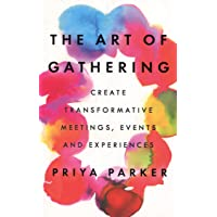 Art of Gathering: Create Transformative Meetings, Events and Experiences The