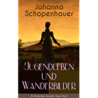 Johanna Schopenhauer: Jugendleben und Wanderbilder (Vollständige Ausgabe: Band 1&2): Memoiren, Essays, Reiseerinnerungen und Briefe: Reise durch England ... von Goethe, Wieland, Schiller und Herder...