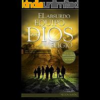 El Absurdo Equipo que Dios Eligió: Usted los ignoraría, Dios los escogió para escribir la Historia.