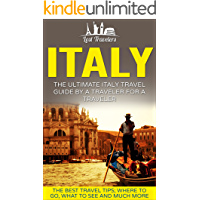 Italy: The Ultimate Italy Travel Guide By A Traveler For A Traveler: The Best Travel Tips; Where To Go, What To See And…