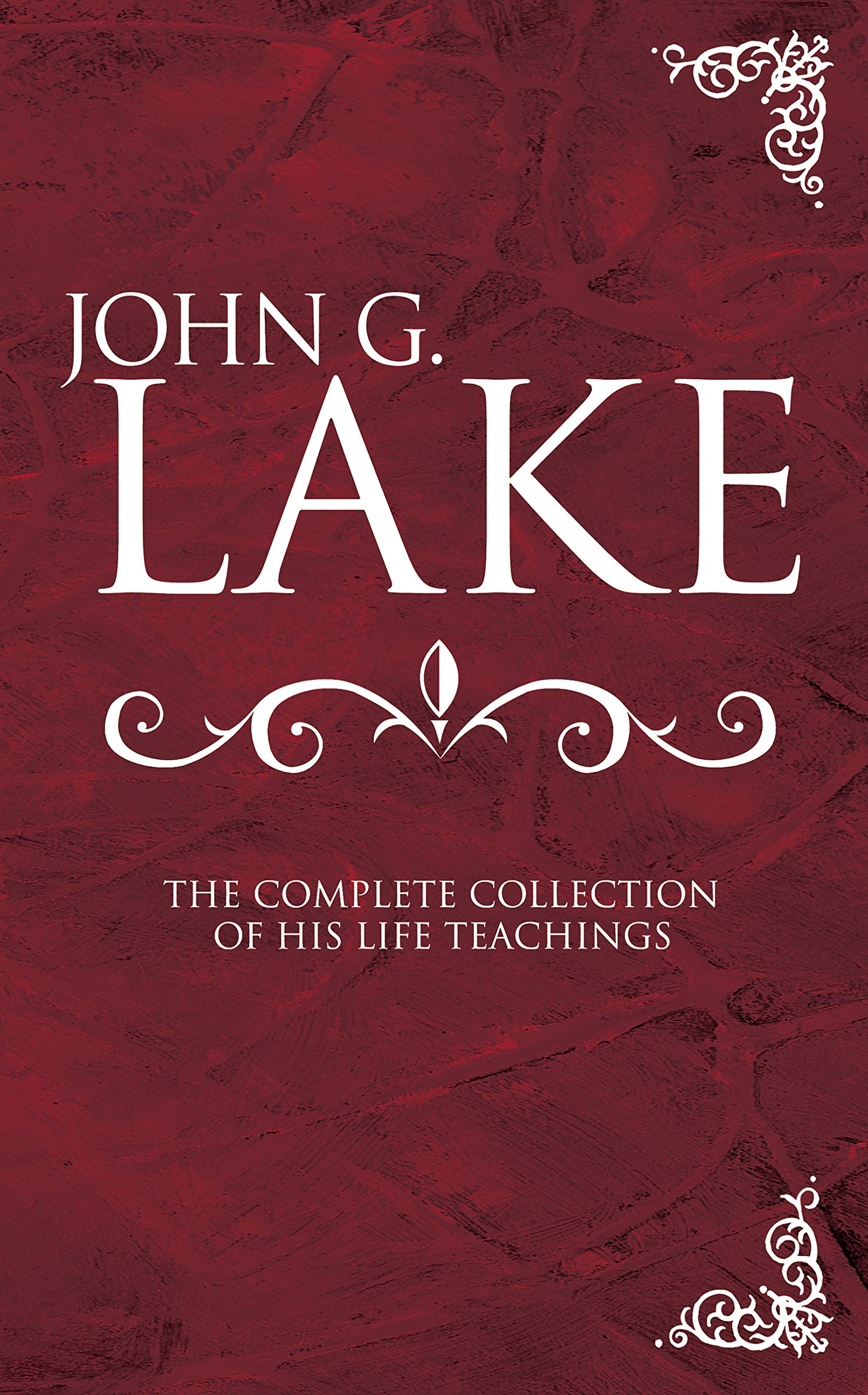 John G. Lake: The Complete Collection of His Life Teachings: John G. Lake,  Roberts Liardon: 0630809685681: Amazon.com: Books