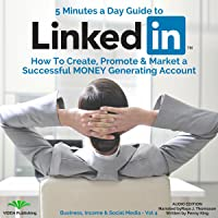 5 Minutes a Day Guide to LinkedIn: How to Create, Promote and Market a Successful Money Generating Account