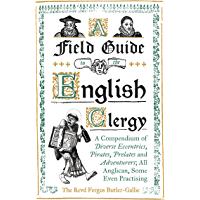 A Field Guide to the English Clergy: A Compendium of Diverse Eccentrics, Pirates, Prelates and Adventurers; All Anglican, Some Even Practising