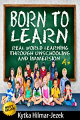 Born To Learn: Real World Learning Through Unschooling and Immersion Kindle Edition